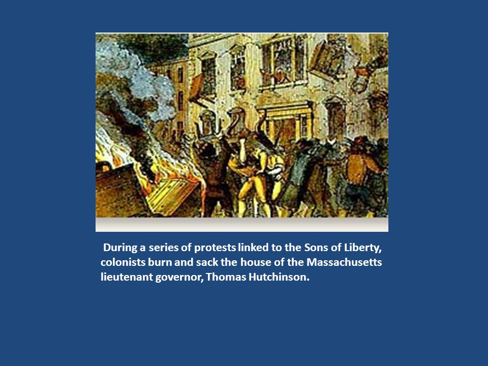 During a series of protests linked to the Sons of Liberty, colonists burn and sack the house of the Massachusetts lieutenant governor, Thomas Hutchins