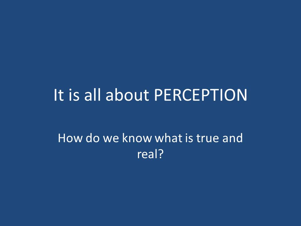 It is all about PERCEPTION How do we know what is true and real?