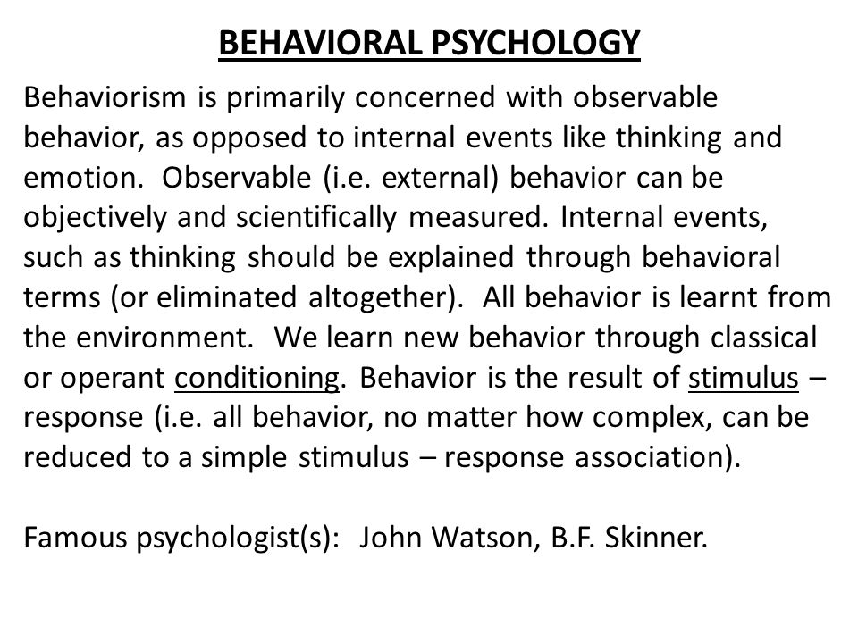 BEHAVIORAL PSYCHOLOGY Behaviorism is primarily concerned with observable behavior, as opposed to internal events like thinking and emotion. Observable