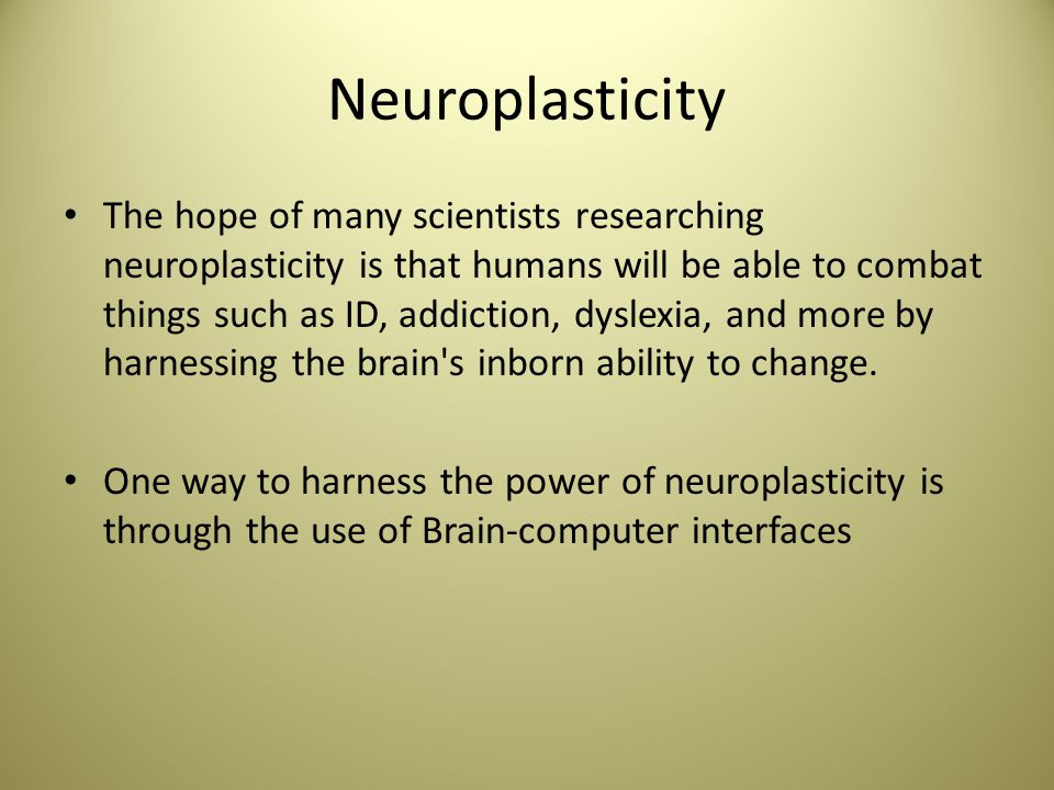 Neuroplasticity The hope of many scientists researching neuroplasticity is that humans will be able to combat things such as ID, addiction, dyslexia, and more by harnessing the brain s inborn ability to change.
