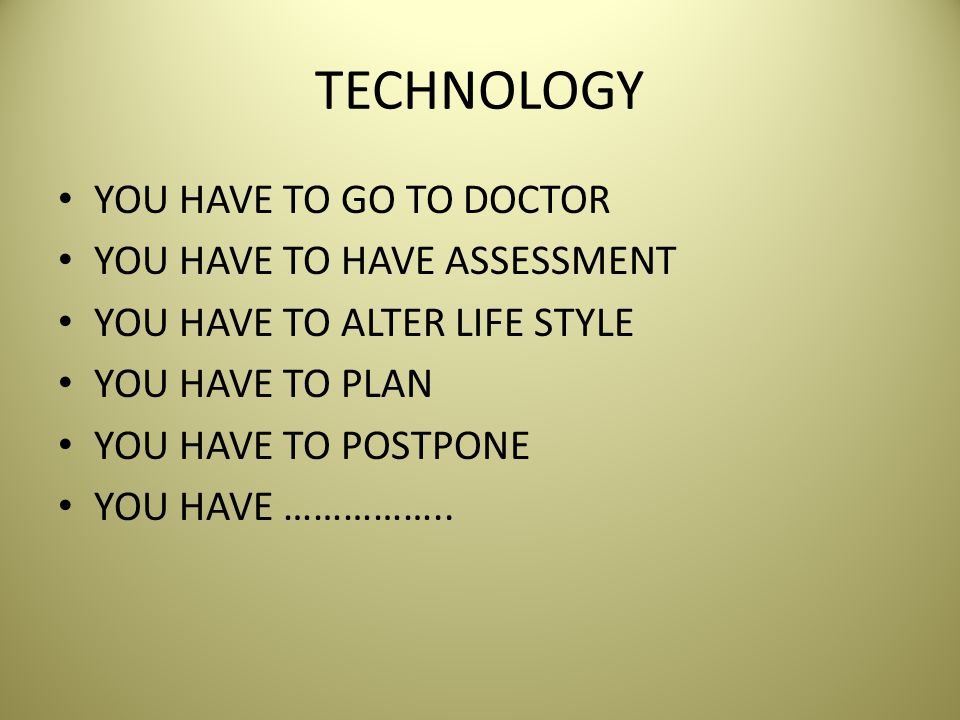 TECHNOLOGY YOU HAVE TO GO TO DOCTOR YOU HAVE TO HAVE ASSESSMENT YOU HAVE TO ALTER LIFE STYLE YOU HAVE TO PLAN YOU HAVE TO POSTPONE YOU HAVE ……………..