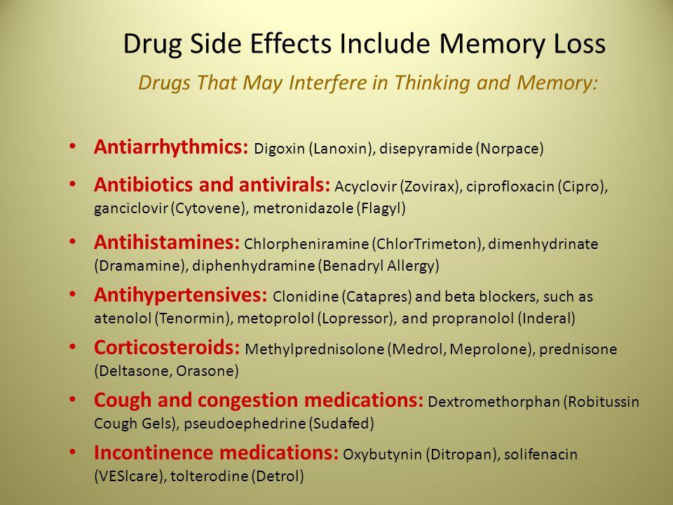 Drug Side Effects Include Memory Loss Drugs That May Interfere in Thinking and Memory: Antiarrhythmics: Digoxin (Lanoxin), disepyramide (Norpace) Antibiotics and antivirals: Acyclovir (Zovirax), ciprofloxacin (Cipro), ganciclovir (Cytovene), metronidazole (Flagyl) Antihistamines: Chlorpheniramine (ChlorTrimeton), dimenhydrinate (Dramamine), diphenhydramine (Benadryl Allergy) Antihypertensives: Clonidine (Catapres) and beta blockers, such as atenolol (Tenormin), metoprolol (Lopressor), and propranolol (Inderal) Corticosteroids: Methylprednisolone (Medrol, Meprolone), prednisone (Deltasone, Orasone) Cough and congestion medications: Dextromethorphan (Robitussin Cough Gels), pseudoephedrine (Sudafed) Incontinence medications: Oxybutynin (Ditropan), solifenacin (VESlcare), tolterodine (Detrol)