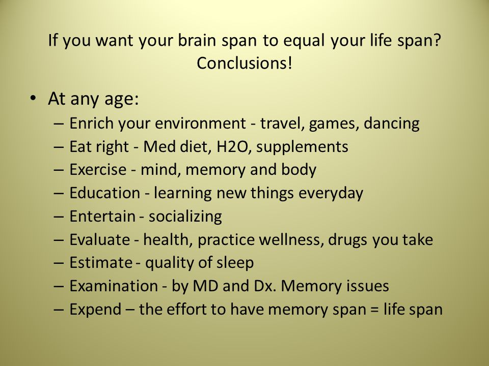 If you want your brain span to equal your life span.