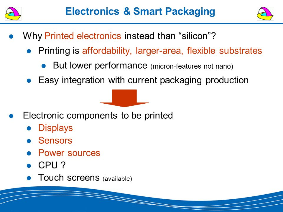 """Electronics & Smart Packaging Why Printed electronics instead than """"silicon""""? Printing is affordability, larger-area, flexible substrates But lower pe"""