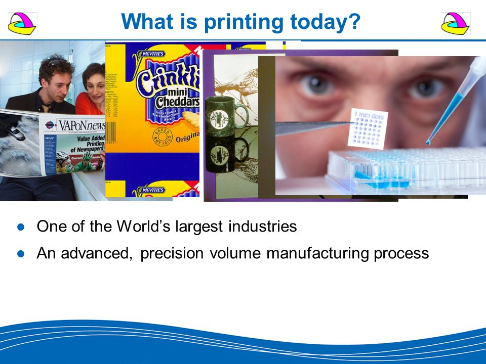What is printing today? One of the World's largest industries An advanced, precision volume manufacturing process