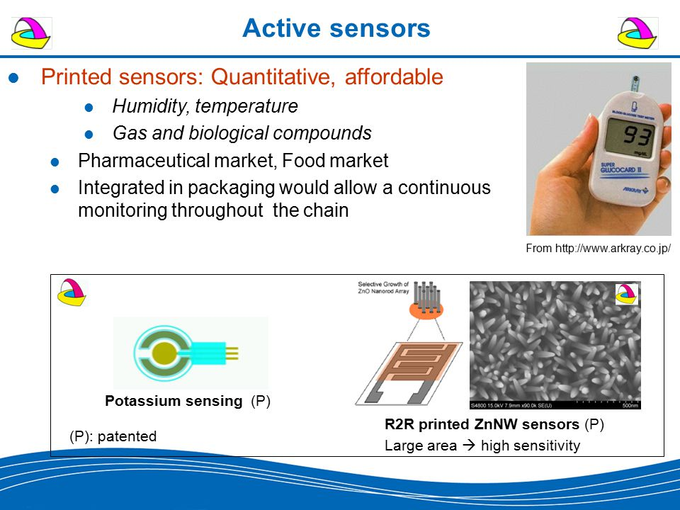 Active sensors R2R printed ZnNW sensors (P) Large area  high sensitivity Potassium sensing (P) (P): patented Printed sensors: Quantitative, affordable Humidity, temperature Gas and biological compounds Pharmaceutical market, Food market Integrated in packaging would allow a continuous monitoring throughout the chain From http://www.arkray.co.jp/