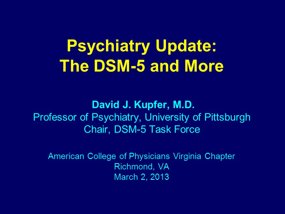Psychiatry Update: The DSM-5 and More David J. Kupfer, M.D.