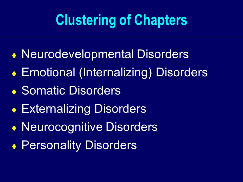 Clustering of Chapters  Neurodevelopmental Disorders  Emotional (Internalizing) Disorders  Somatic Disorders  Externalizing Disorders  Neurocognitive Disorders  Personality Disorders
