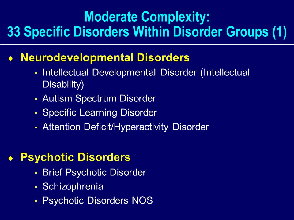 Moderate Complexity: 33 Specific Disorders Within Disorder Groups (1)  Neurodevelopmental Disorders Intellectual Developmental Disorder (Intellectual Disability) Autism Spectrum Disorder Specific Learning Disorder Attention Deficit/Hyperactivity Disorder  Psychotic Disorders Brief Psychotic Disorder Schizophrenia Psychotic Disorders NOS