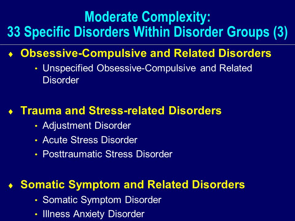 Moderate Complexity: 33 Specific Disorders Within Disorder Groups (3)  Obsessive-Compulsive and Related Disorders Unspecified Obsessive-Compulsive and Related Disorder  Trauma and Stress-related Disorders Adjustment Disorder Acute Stress Disorder Posttraumatic Stress Disorder  Somatic Symptom and Related Disorders Somatic Symptom Disorder Illness Anxiety Disorder