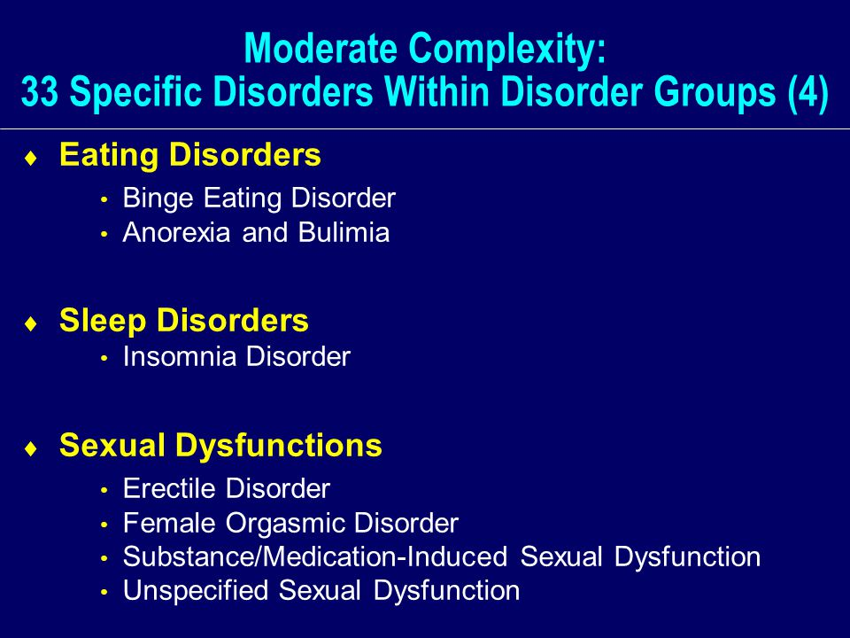 Moderate Complexity: 33 Specific Disorders Within Disorder Groups (4)  Eating Disorders Binge Eating Disorder Anorexia and Bulimia  Sleep Disorders Insomnia Disorder  Sexual Dysfunctions Erectile Disorder Female Orgasmic Disorder Substance/Medication-Induced Sexual Dysfunction Unspecified Sexual Dysfunction