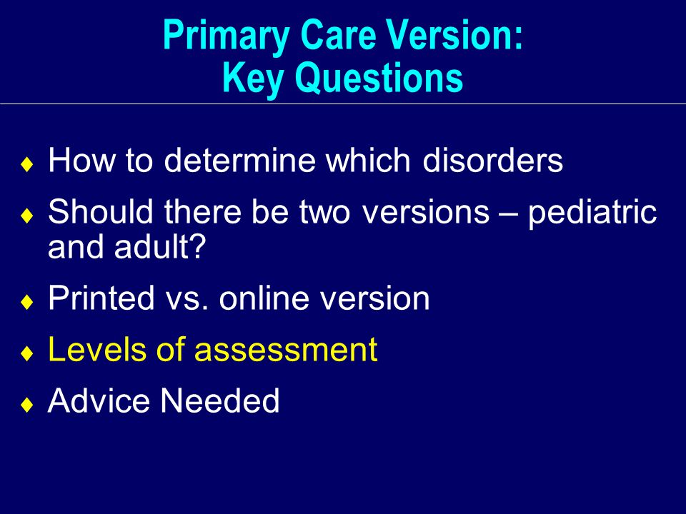 Primary Care Version: Key Questions  How to determine which disorders  Should there be two versions – pediatric and adult.