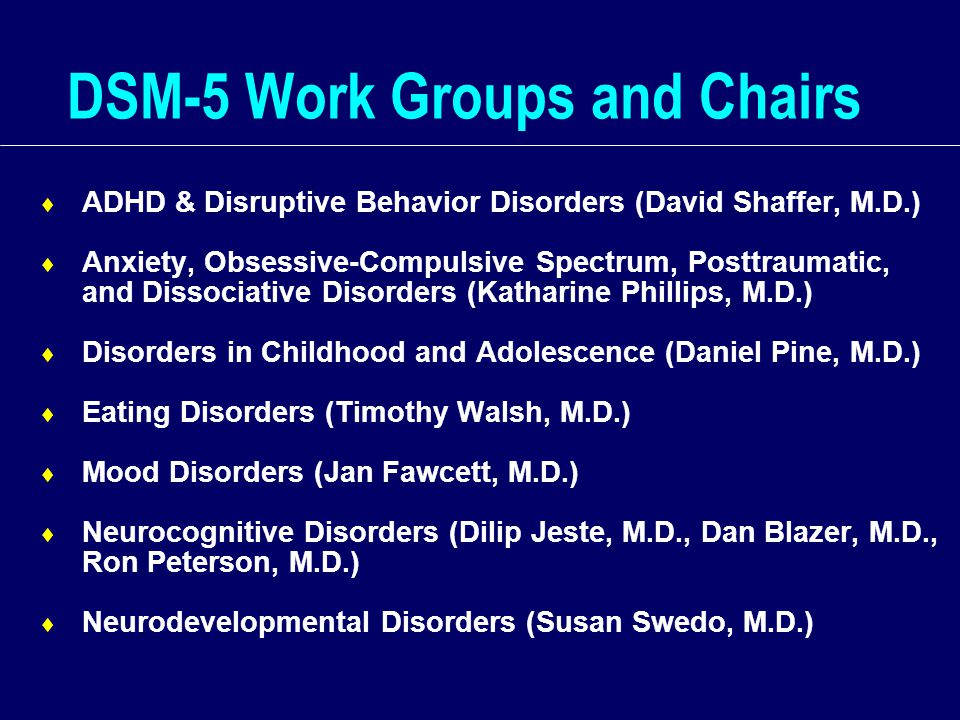 DSM-5 Work Groups and Chairs  ADHD & Disruptive Behavior Disorders (David Shaffer, M.D.)  Anxiety, Obsessive-Compulsive Spectrum, Posttraumatic, and Dissociative Disorders (Katharine Phillips, M.D.)  Disorders in Childhood and Adolescence (Daniel Pine, M.D.)  Eating Disorders (Timothy Walsh, M.D.)  Mood Disorders (Jan Fawcett, M.D.)  Neurocognitive Disorders (Dilip Jeste, M.D., Dan Blazer, M.D., Ron Peterson, M.D.)  Neurodevelopmental Disorders (Susan Swedo, M.D.)