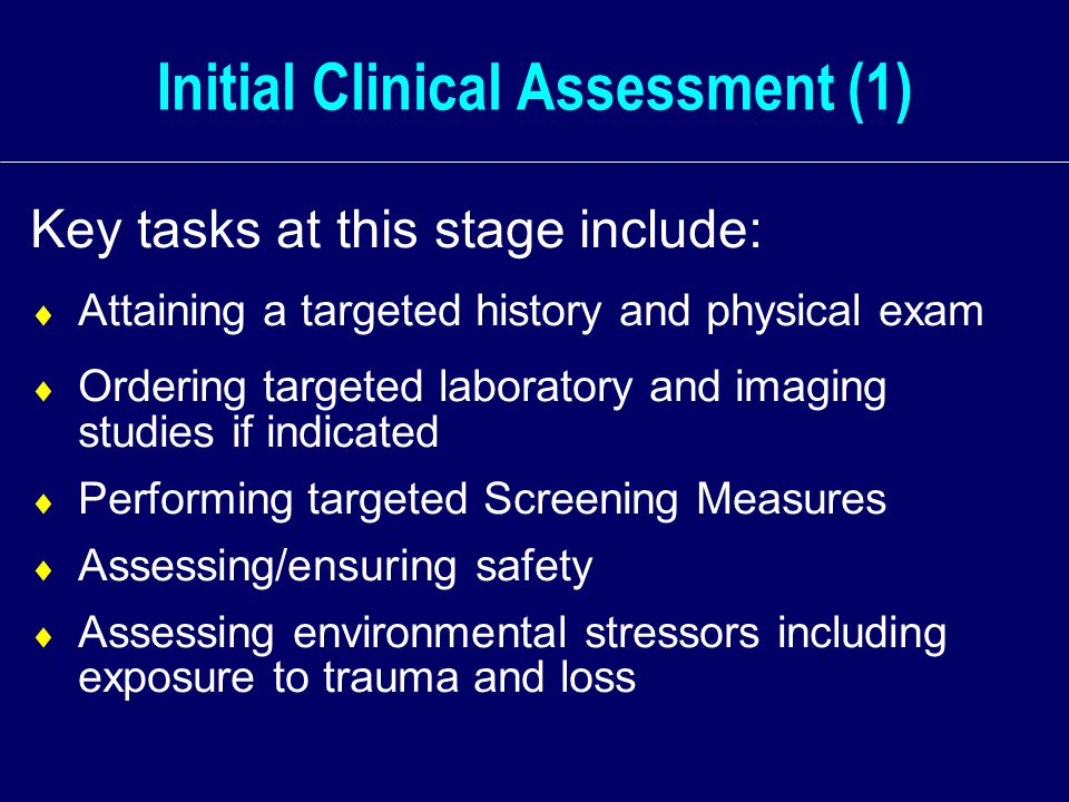 Initial Clinical Assessment (1) Key tasks at this stage include:  Attaining a targeted history and physical exam  Ordering targeted laboratory and imaging studies if indicated  Performing targeted Screening Measures  Assessing/ensuring safety  Assessing environmental stressors including exposure to trauma and loss