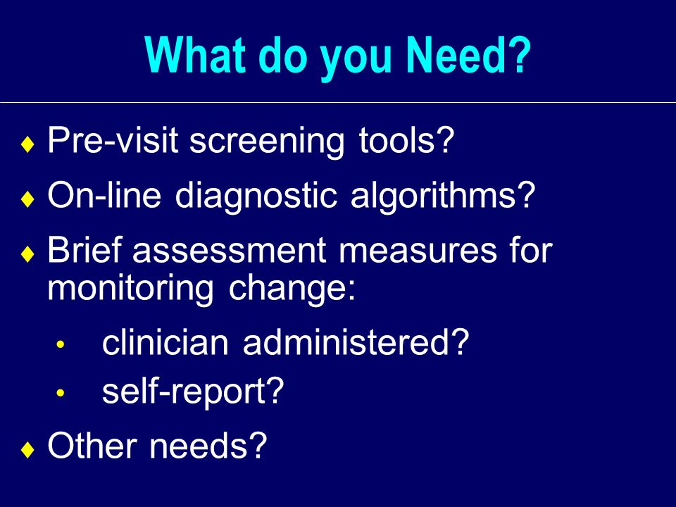 What do you Need.  Pre-visit screening tools.  On-line diagnostic algorithms.