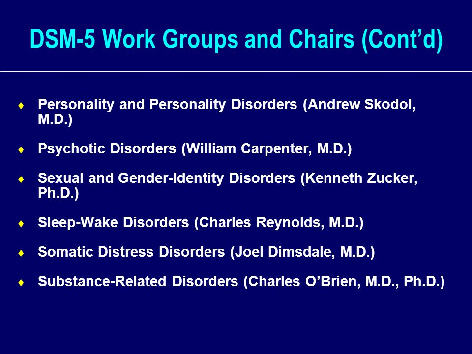 DSM-5 Work Groups and Chairs (Cont'd)  Personality and Personality Disorders (Andrew Skodol, M.D.)  Psychotic Disorders (William Carpenter, M.D.)  Sexual and Gender-Identity Disorders (Kenneth Zucker, Ph.D.)  Sleep-Wake Disorders (Charles Reynolds, M.D.)  Somatic Distress Disorders (Joel Dimsdale, M.D.)  Substance-Related Disorders (Charles O'Brien, M.D., Ph.D.)