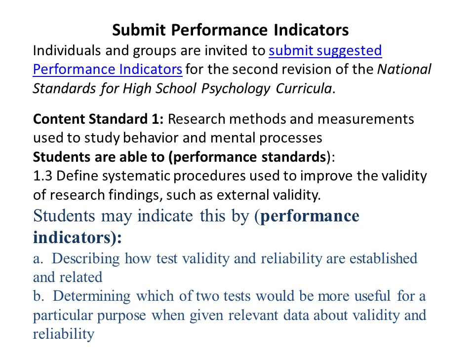 Submit Performance Indicators Individuals and groups are invited to submit suggested Performance Indicators for the second revision of the National Standards for High School Psychology Curricula.submit suggested Performance Indicators Content Standard 1: Research methods and measurements used to study behavior and mental processes Students are able to (performance standards): 1.3 Define systematic procedures used to improve the validity of research findings, such as external validity.