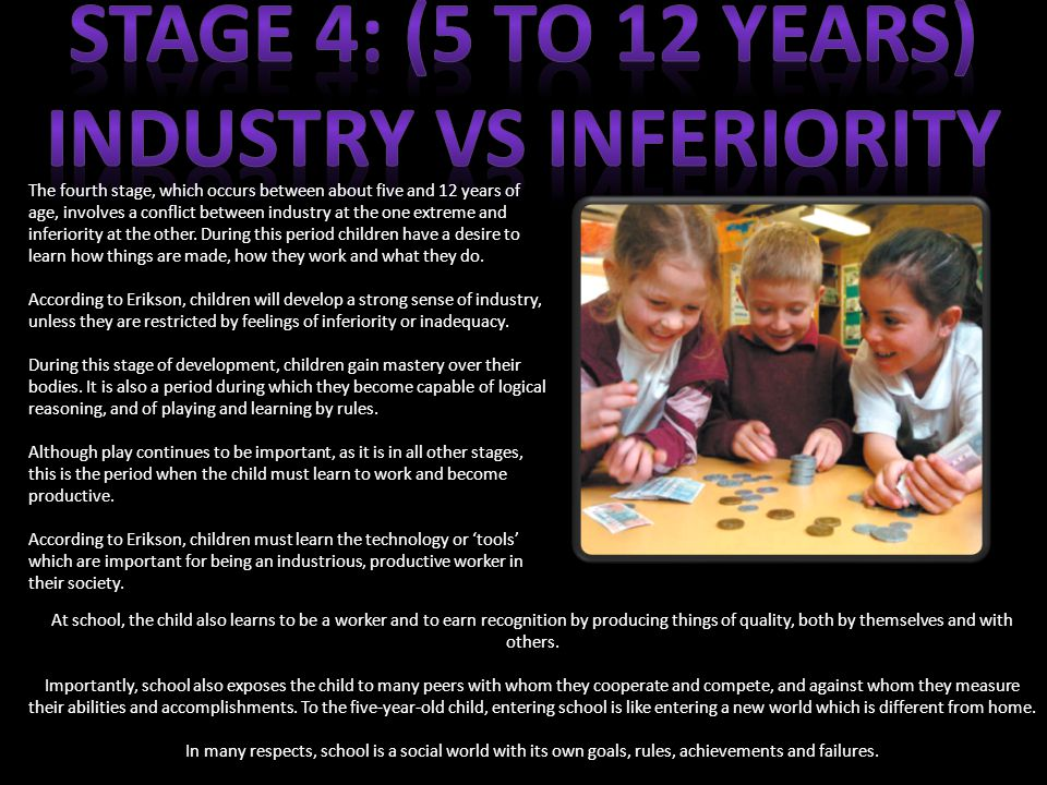 The fourth stage, which occurs between about five and 12 years of age, involves a conflict between industry at the one extreme and inferiority at the other.