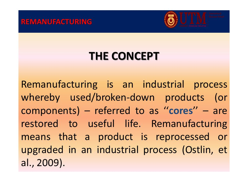 REMANUFACTURING THE CONCEPT Remanufacturing is an industrial process whereby used/broken-down products (or components) – referred to as ''cores'' – are restored to useful life.