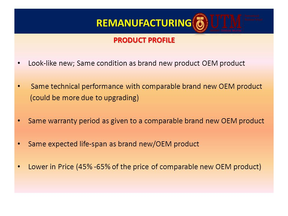 REMANUFACTURING PRODUCT PROFILE Look-like new; Same condition as brand new product OEM product Same technical performance with comparable brand new OEM product (could be more due to upgrading) Same warranty period as given to a comparable brand new OEM product Same expected life-span as brand new/OEM product Lower in Price (45% -65% of the price of comparable new OEM product)