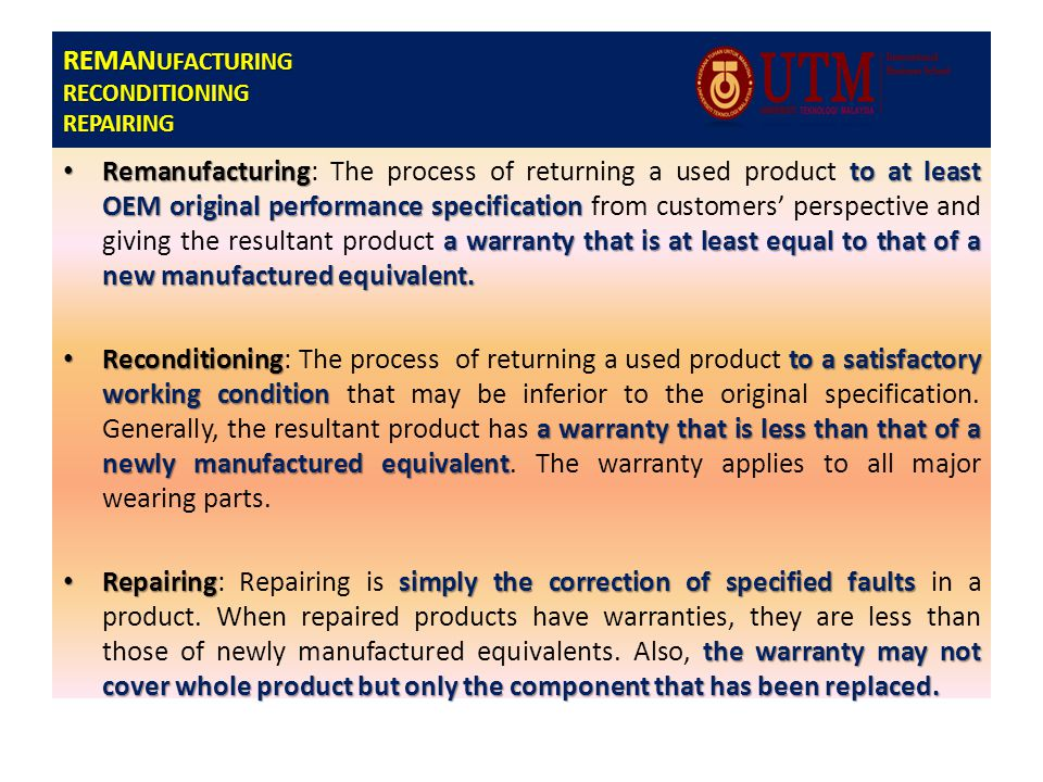 REMAN UFACTURING RECONDITIONING REPAIRING Remanufacturingto at least OEM original performance specification a warranty that is at least equal to that of a new manufactured equivalent.