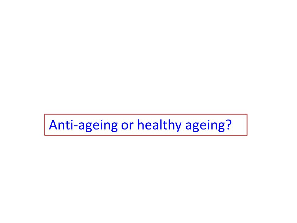 Anti-ageing or healthy ageing