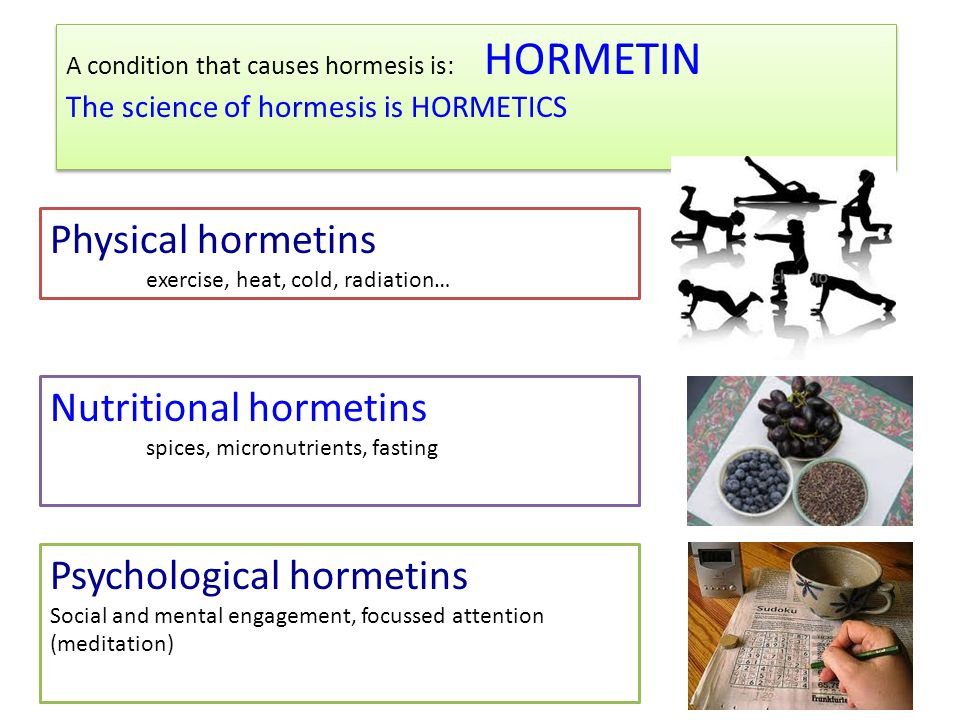 A condition that causes hormesis is: HORMETIN The science of hormesis is HORMETICS A condition that causes hormesis is: HORMETIN The science of hormesis is HORMETICS Physical hormetins exercise, heat, cold, radiation… Psychological hormetins Social and mental engagement, focussed attention (meditation) Nutritional hormetins spices, micronutrients, fasting