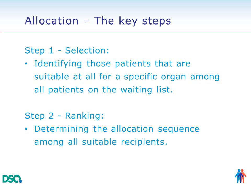 Allocation – The key steps Step 1 - Selection: Identifying those patients that are suitable at all for a specific organ among all patients on the waiting list.