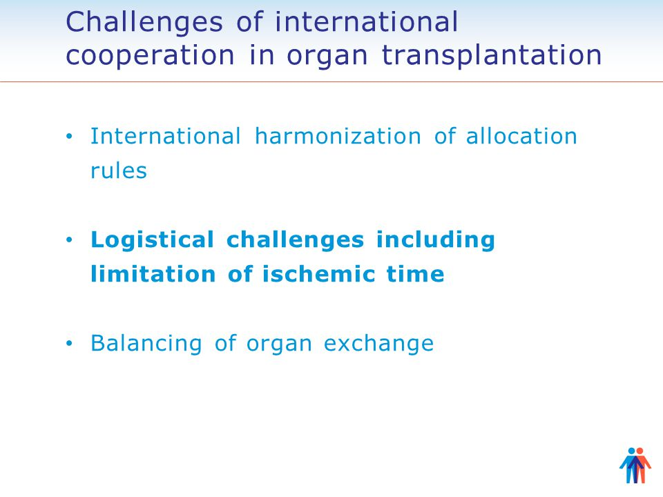 Challenges of international cooperation in organ transplantation International harmonization of allocation rules Logistical challenges including limitation of ischemic time Balancing of organ exchange