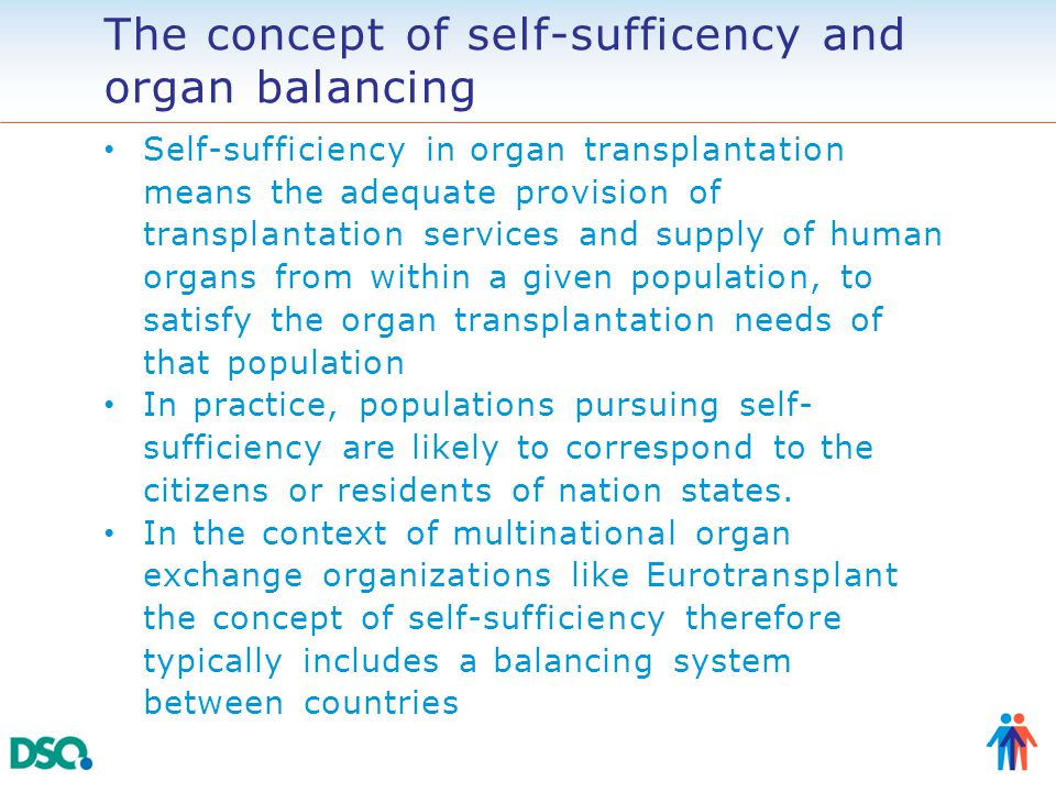 The concept of self-sufficency and organ balancing Self-sufficiency in organ transplantation means the adequate provision of transplantation services and supply of human organs from within a given population, to satisfy the organ transplantation needs of that population In practice, populations pursuing self- sufficiency are likely to correspond to the citizens or residents of nation states.