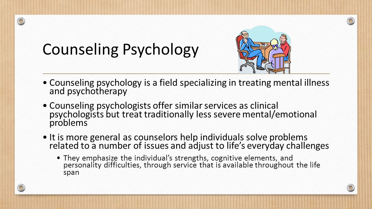 Counseling Psychology Counseling psychology is a field specializing in treating mental illness and psychotherapy Counseling psychologists offer similar services as clinical psychologists but treat traditionally less severe mental/emotional problems It is more general as counselors help individuals solve problems related to a number of issues and adjust to life's everyday challenges They emphasize the individual's strengths, cognitive elements, and personality difficulties, through service that is available throughout the life span