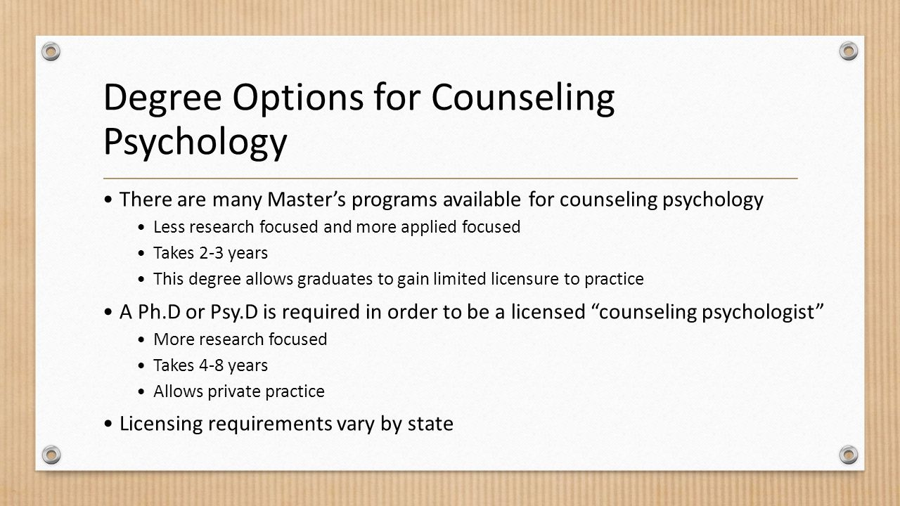 Degree Options for Counseling Psychology There are many Master's programs available for counseling psychology Less research focused and more applied focused Takes 2-3 years This degree allows graduates to gain limited licensure to practice A Ph.D or Psy.D is required in order to be a licensed counseling psychologist More research focused Takes 4-8 years Allows private practice Licensing requirements vary by state