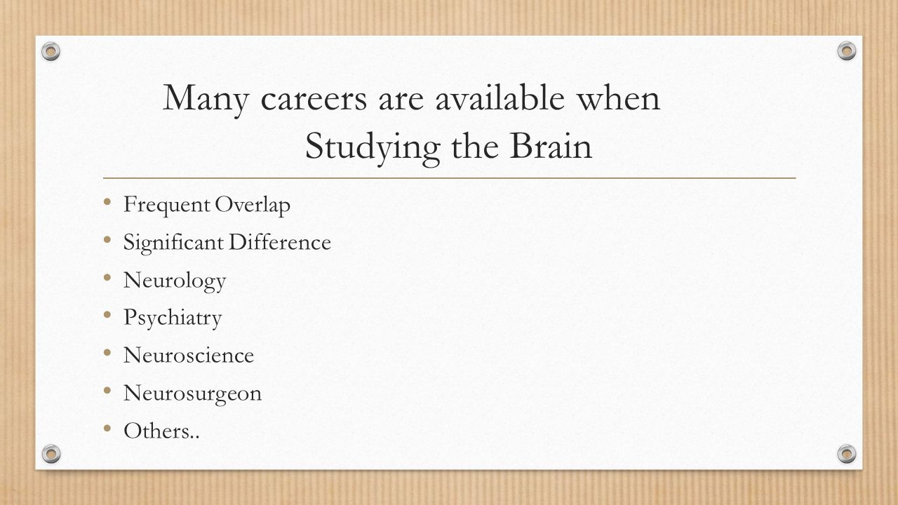Many careers are available when Studying the Brain Frequent Overlap Significant Difference Neurology Psychiatry Neuroscience Neurosurgeon Others..