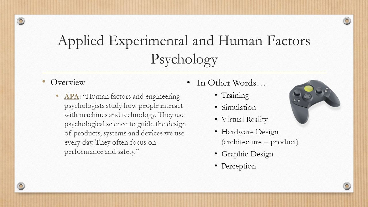 Applied Experimental and Human Factors Psychology Overview APA: Human factors and engineering psychologists study how people interact with machines and technology.