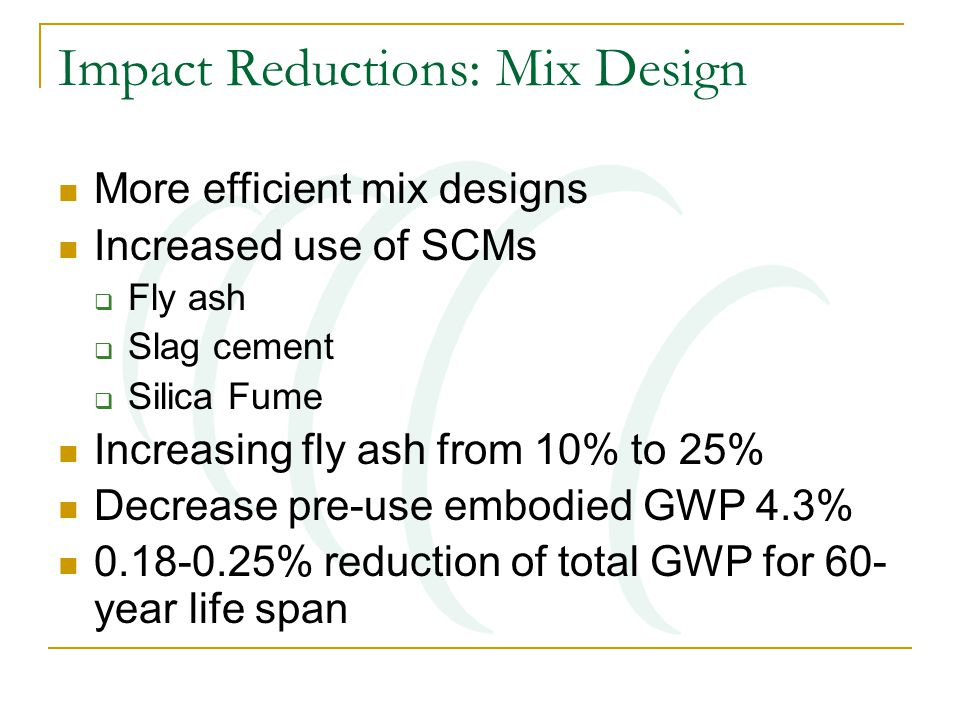 Impact Reductions: Mix Design More efficient mix designs Increased use of SCMs  Fly ash  Slag cement  Silica Fume Increasing fly ash from 10% to 25% Decrease pre-use embodied GWP 4.3% 0.18-0.25% reduction of total GWP for 60- year life span