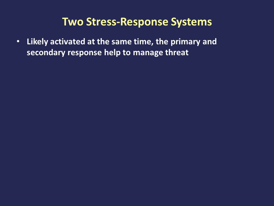 Two Stress-Response Systems Likely activated at the same time, the primary and secondary response help to manage threat