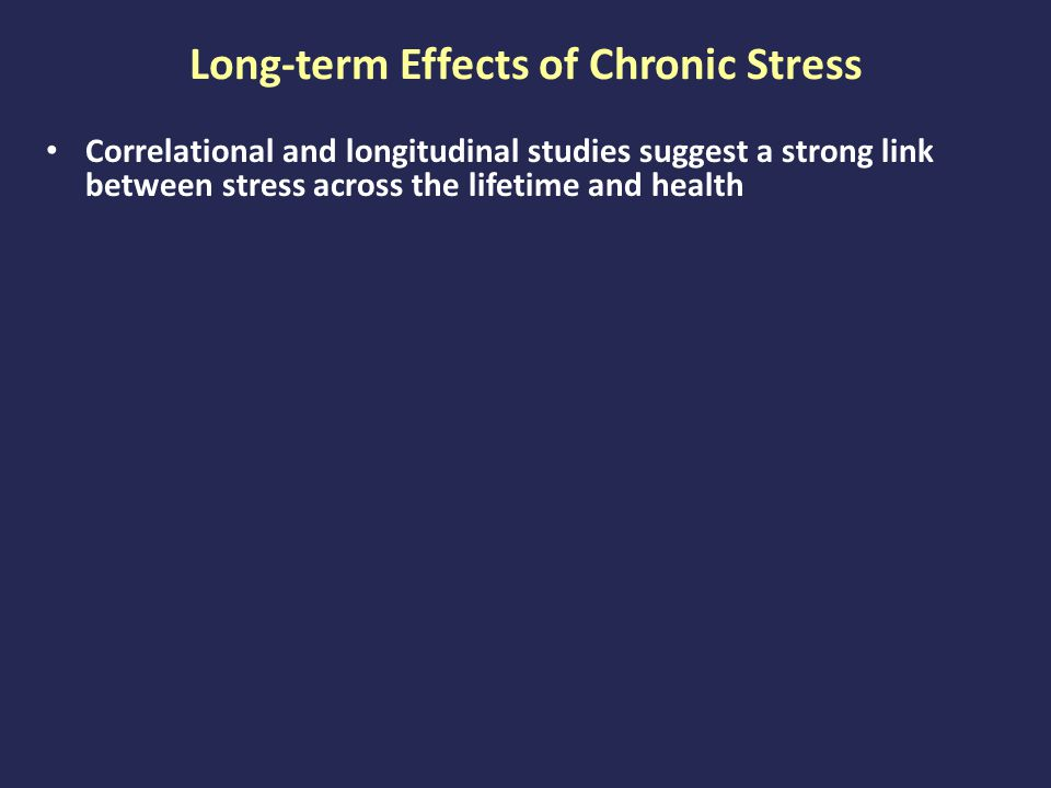 Long-term Effects of Chronic Stress Correlational and longitudinal studies suggest a strong link between stress across the lifetime and health