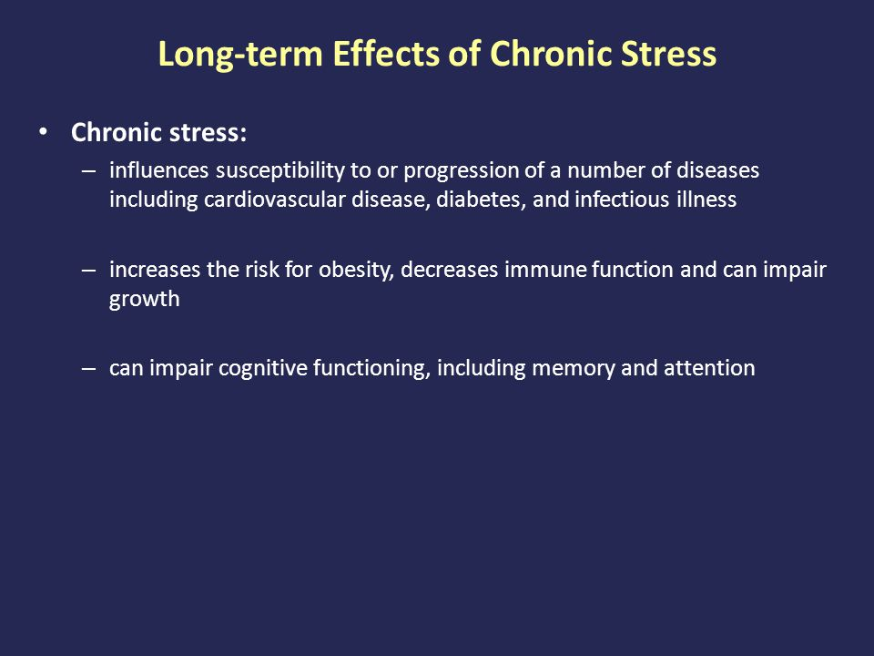 Long-term Effects of Chronic Stress Chronic stress: – influences susceptibility to or progression of a number of diseases including cardiovascular disease, diabetes, and infectious illness – increases the risk for obesity, decreases immune function and can impair growth – can impair cognitive functioning, including memory and attention
