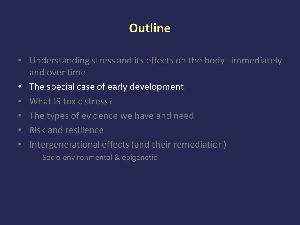 Outline Understanding stress and its effects on the body -immediately and over time The special case of early development What IS toxic stress.