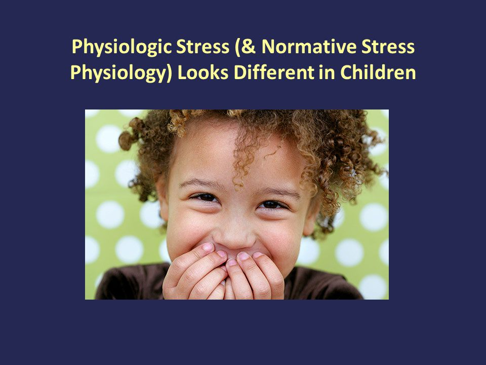 Physiologic Stress (& Normative Stress Physiology) Looks Different in Children