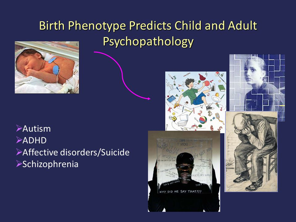 Birth Phenotype Predicts Child and Adult Psychopathology  Autism  ADHD  Affective disorders/Suicide  Schizophrenia