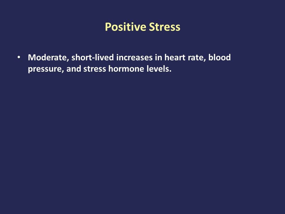 Positive Stress Moderate, short-lived increases in heart rate, blood pressure, and stress hormone levels.