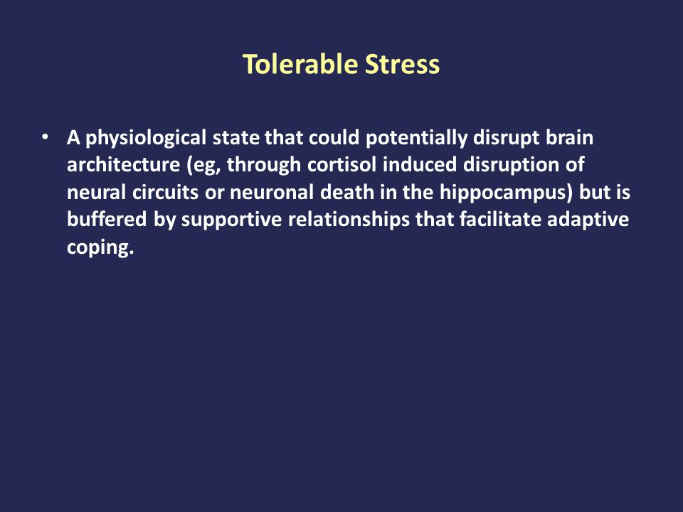 Tolerable Stress A physiological state that could potentially disrupt brain architecture (eg, through cortisol induced disruption of neural circuits or neuronal death in the hippocampus) but is buffered by supportive relationships that facilitate adaptive coping.