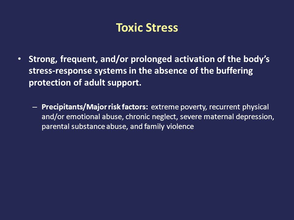 Toxic Stress Strong, frequent, and/or prolonged activation of the body's stress-response systems in the absence of the buffering protection of adult support.