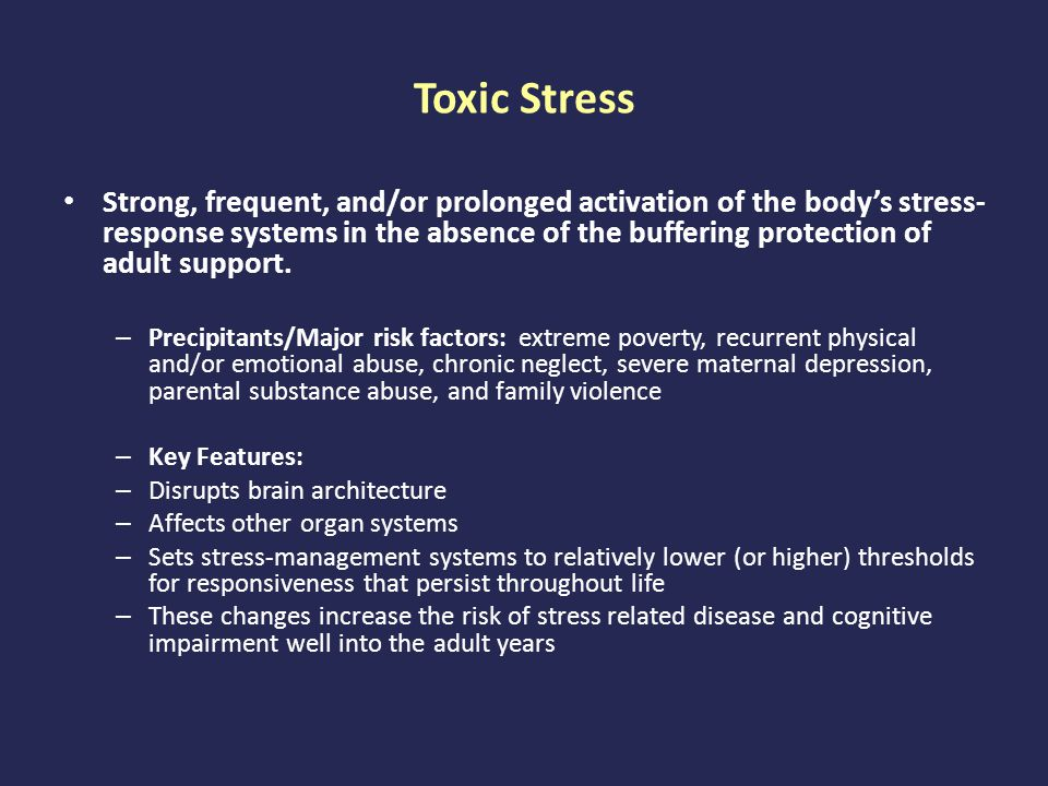 Toxic Stress Strong, frequent, and/or prolonged activation of the body's stress- response systems in the absence of the buffering protection of adult support.