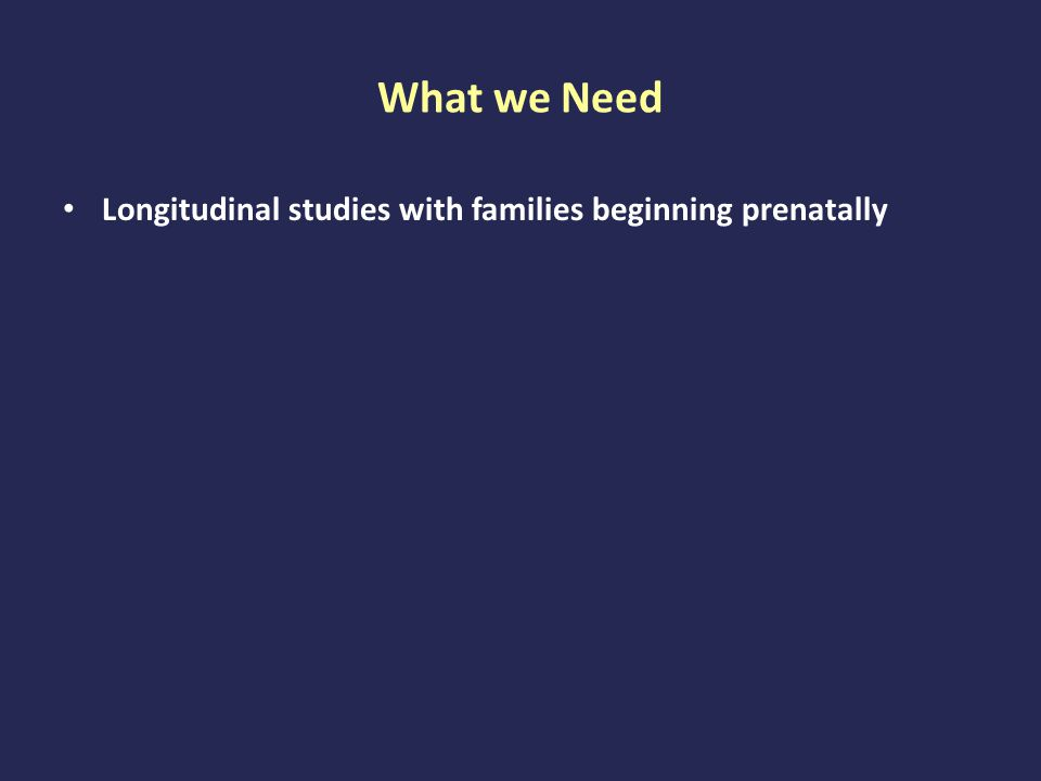 What we Need Longitudinal studies with families beginning prenatally