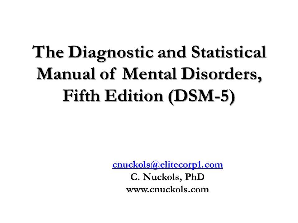 The Diagnostic and Statistical Manual of Mental Disorders, Fifth Edition (DSM-5) Cardwell C Nuckols, PhD cnuckols@elitecorp1.com C. Nuckols, PhD www.c