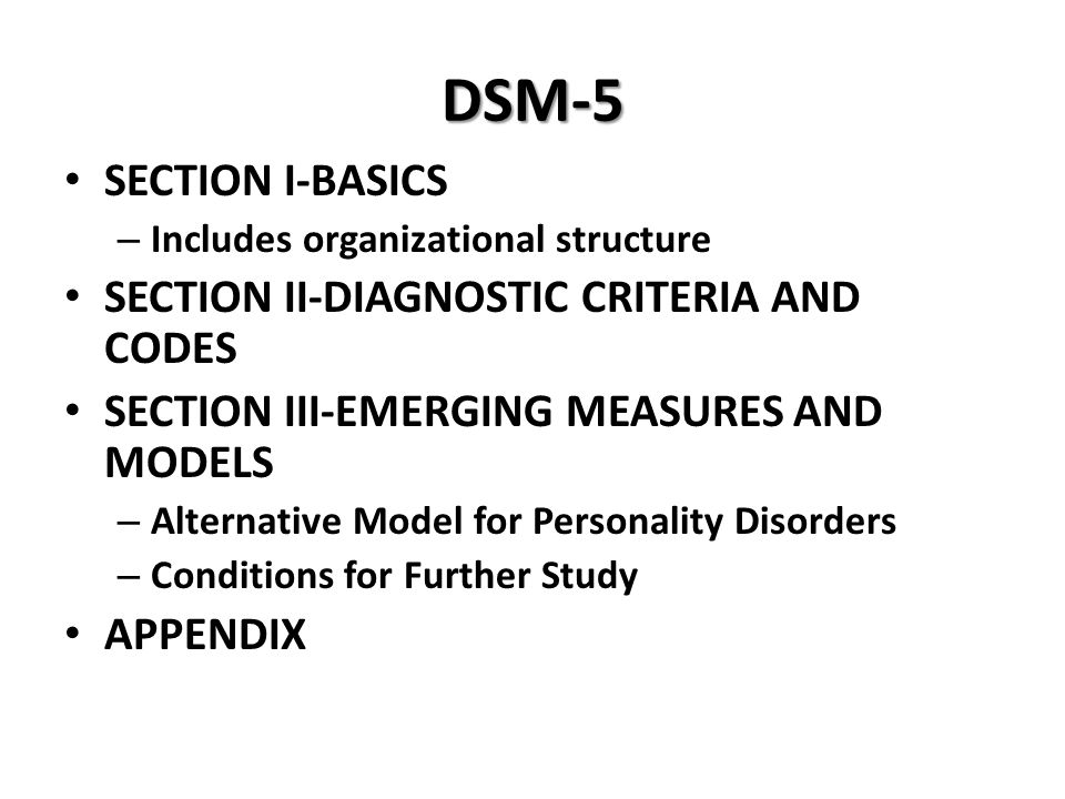 DSM-5 SECTION I-BASICS – Includes organizational structure SECTION II-DIAGNOSTIC CRITERIA AND CODES SECTION III-EMERGING MEASURES AND MODELS – Alterna