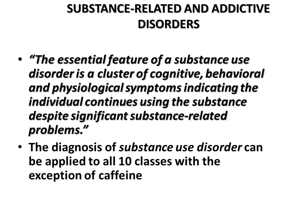 """SUBSTANCE-RELATED AND ADDICTIVE DISORDERS """"The essential feature of a substance use disorder is a cluster of cognitive, behavioral and physiological s"""