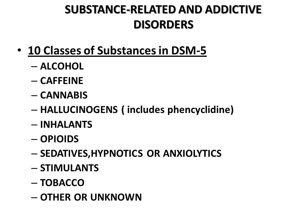 SUBSTANCE-RELATED AND ADDICTIVE DISORDERS 10 Classes of Substances in DSM-5 – ALCOHOL – CAFFEINE – CANNABIS – HALLUCINOGENS ( includes phencyclidine)